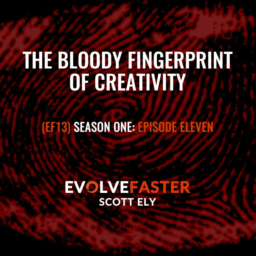 (EF13) S1-E11: The Bloody Fingerprint of Creativity The Evolve Faster Podcast with Scott Ely Season One