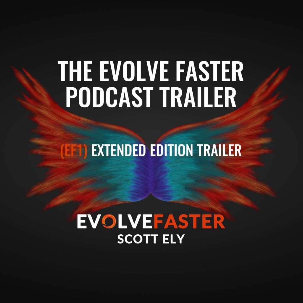 (EF1) Trailer: The Evolve Faster Podcast Trailer Extended Version The Evolve Faster Podcast with Scott Ely