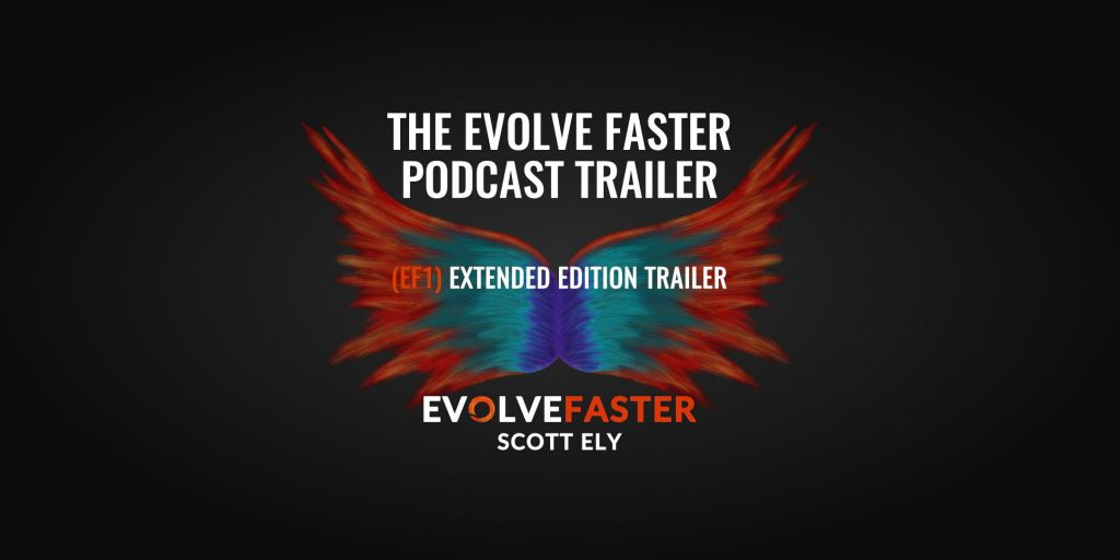 (EF1) Trailer: The Evolve Faster Podcast Trailer Extended Version The Evolve Faster Podcast with Scott Ely
