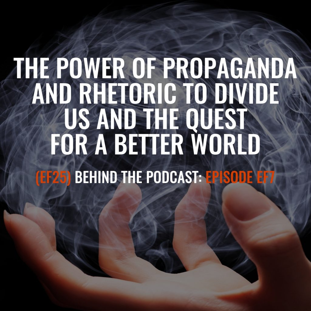 (EF25) BTP-EF7: The Power of Propaganda and Rhetoric to Divide Us and the Quest for a Better World Behind the Podcast of Episode EF7
