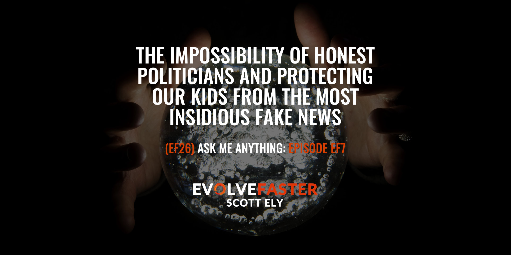 (EF26) AMA-EF7: The Impossibility of Honest Politicians and Protecting Our Kids from The Most Insidious Fake News Ask Me Anything for Episode EF3