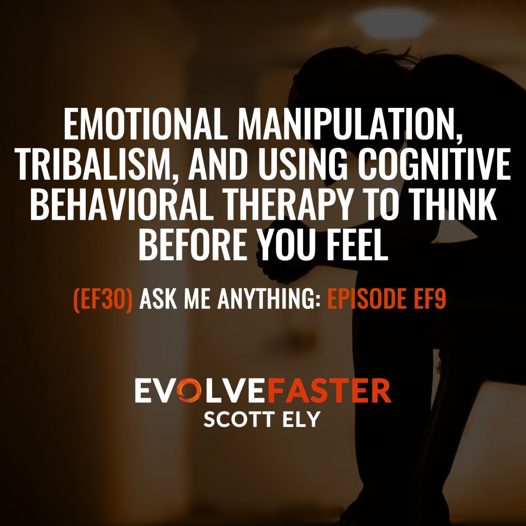 (EF30) AMA-EF9: Emotional Manipulation Tribalism and Using Cognitive Behavioral Therapy to Think Before you Feel Ask Me Anything for Episode EF9
