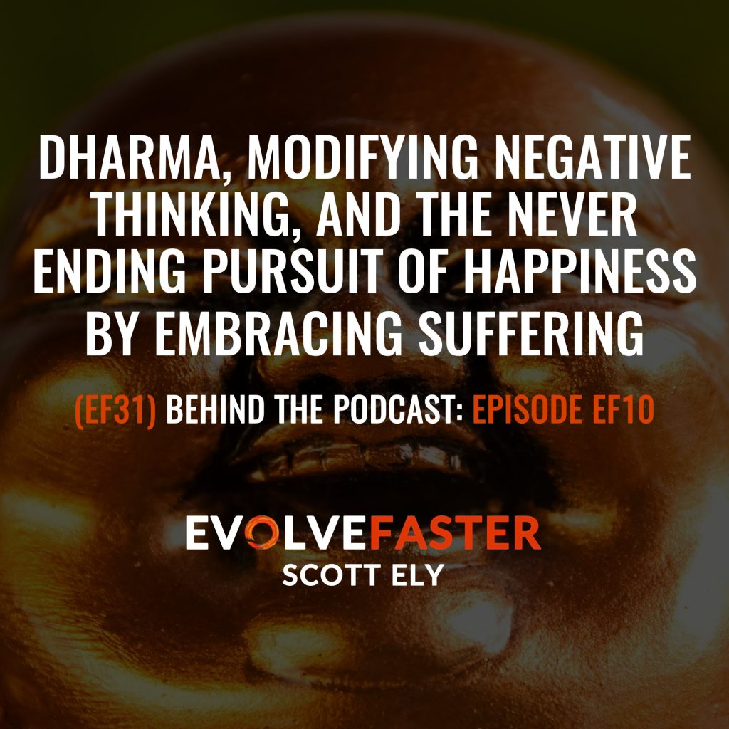 (EF31) BTP-EF10: Dharma Modifying Negative Thinking and the Never Ending Pursuit of Happiness by Embracing Suffering Behind the Podcast of Episode EF10