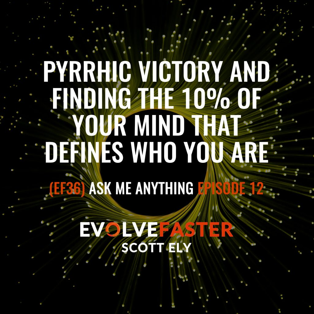 (EF36) AMA-EF12: Pyrrhic Victory and Finding the 10% of Your Mind that Defines Who You Are Ask Me Anything for Episode EF12