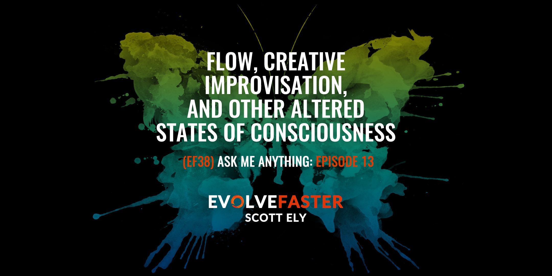 (EF38) AMA-EF13: Flow, Creative Improvisation and Other Altered States of Consciousness Ask Me Anything for Episode EF13